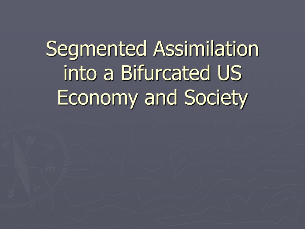 segmented assimilation into a bifurcated us economy and society l.