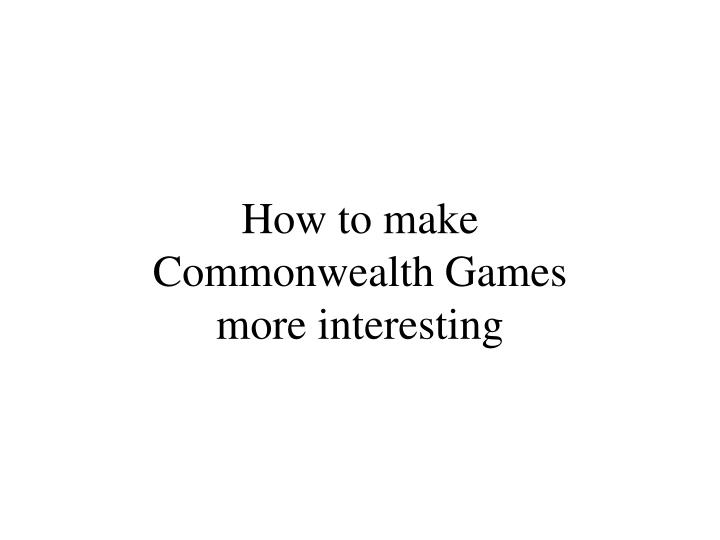 how to make commonwealth games more interesting n.