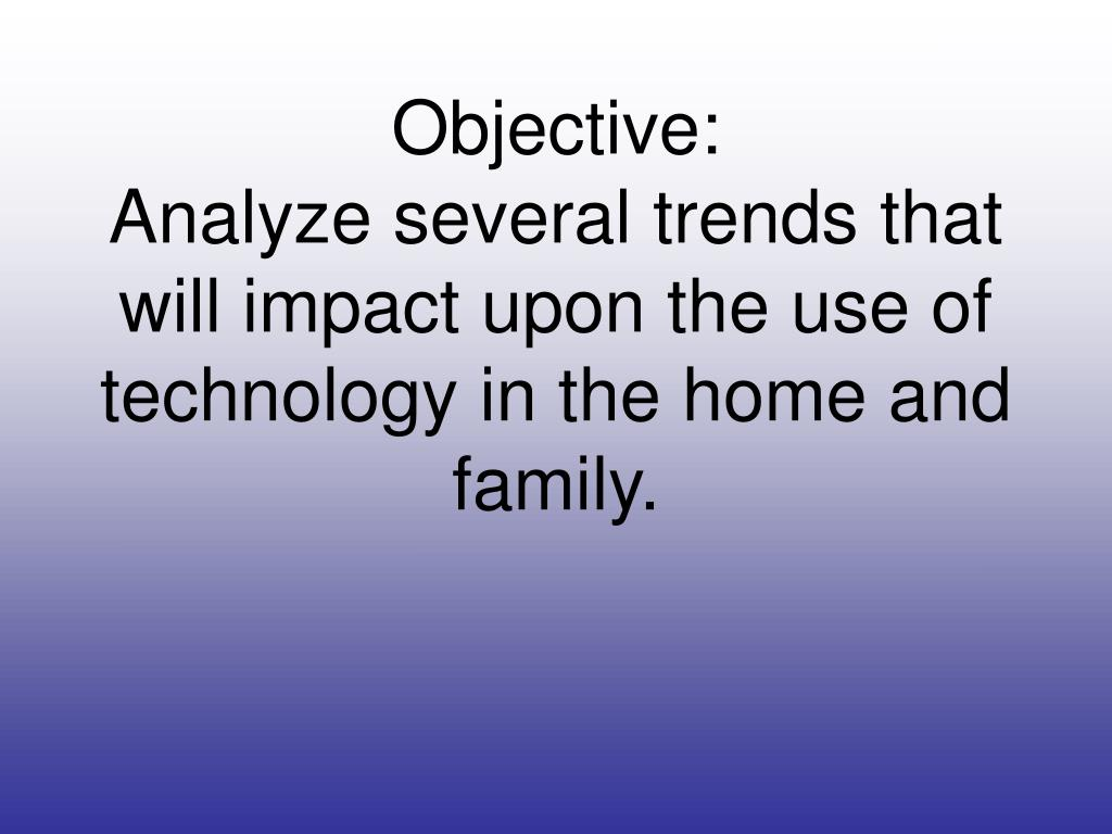 objective analyze several trends that will impact upon the use of technology in the home and family l.