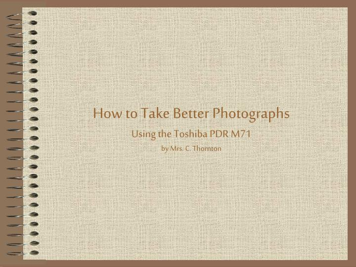 how to take better photographs using the toshiba pdr m71 by mrs c thornton n.