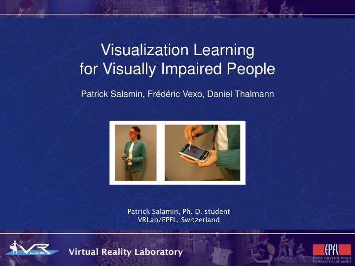 visualization learning for visually impaired people patrick salamin fr d ric vexo daniel thalmann n.