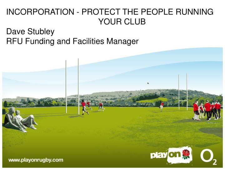 incorporation protect the people running your club dave stubley rfu funding and facilities manager n.