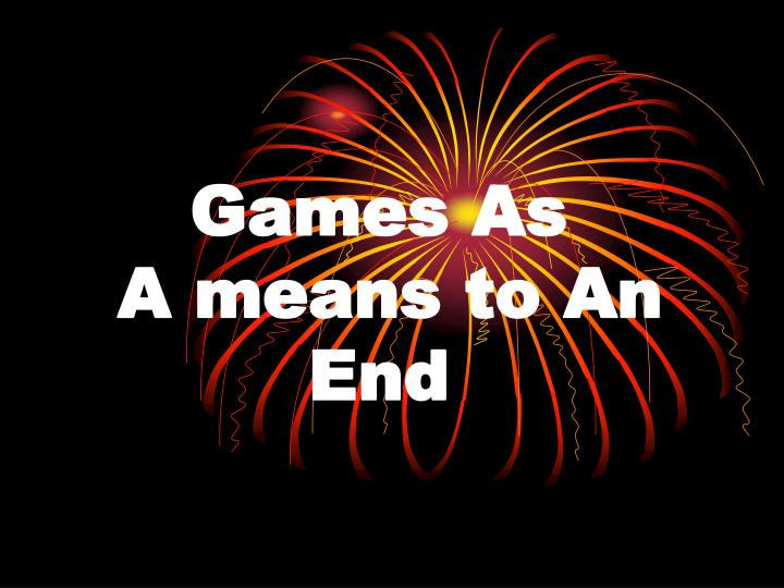 games as a means to an end n.