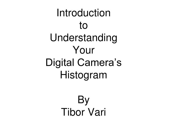 introduction to understanding your digital camera s histogram by tibor vari n.
