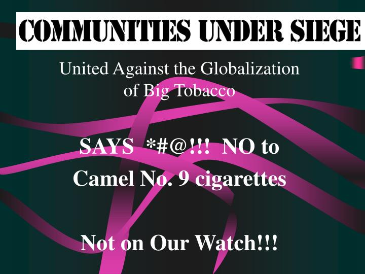 united against the globalization of big tobacco says @ no to camel no 9 cigarettes not on our watch n.