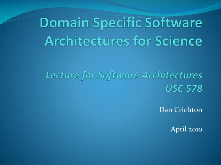 domain specific software architectures for science lecture for software architectures usc 578 n.