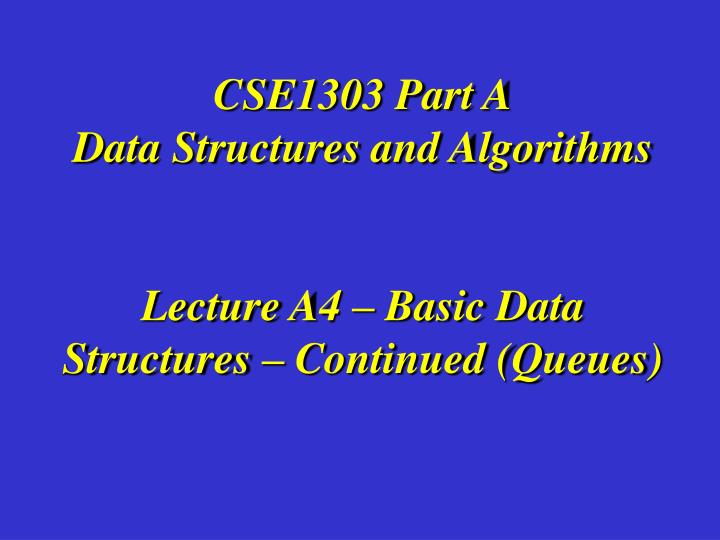 cse1303 part a data structures and algorithms lecture a4 basic data structures continued queues n.
