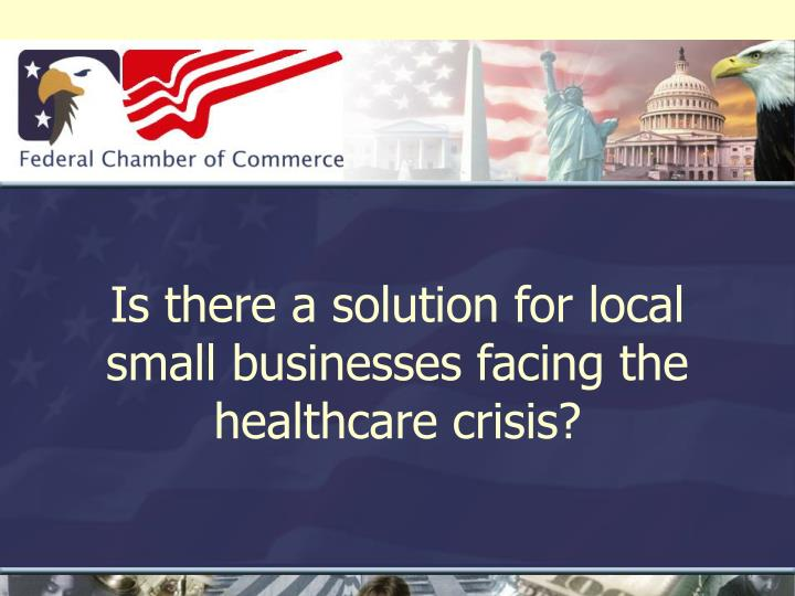 is there a solution for local small businesses facing the healthcare crisis n.