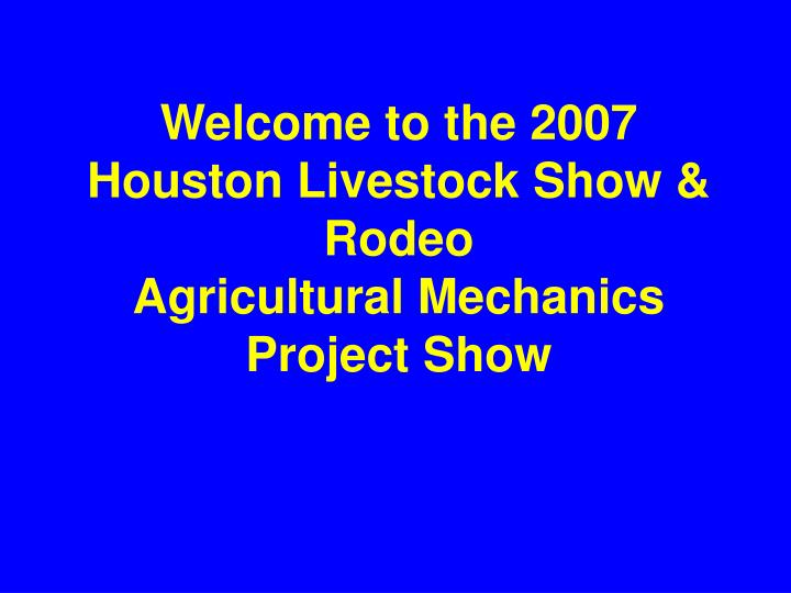 welcome to the 2007 houston livestock show rodeo agricultural mechanics project show n.