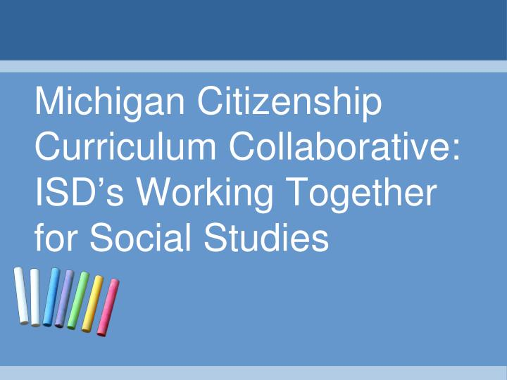 michigan citizenship curriculum collaborative isd s working together for social studies n.