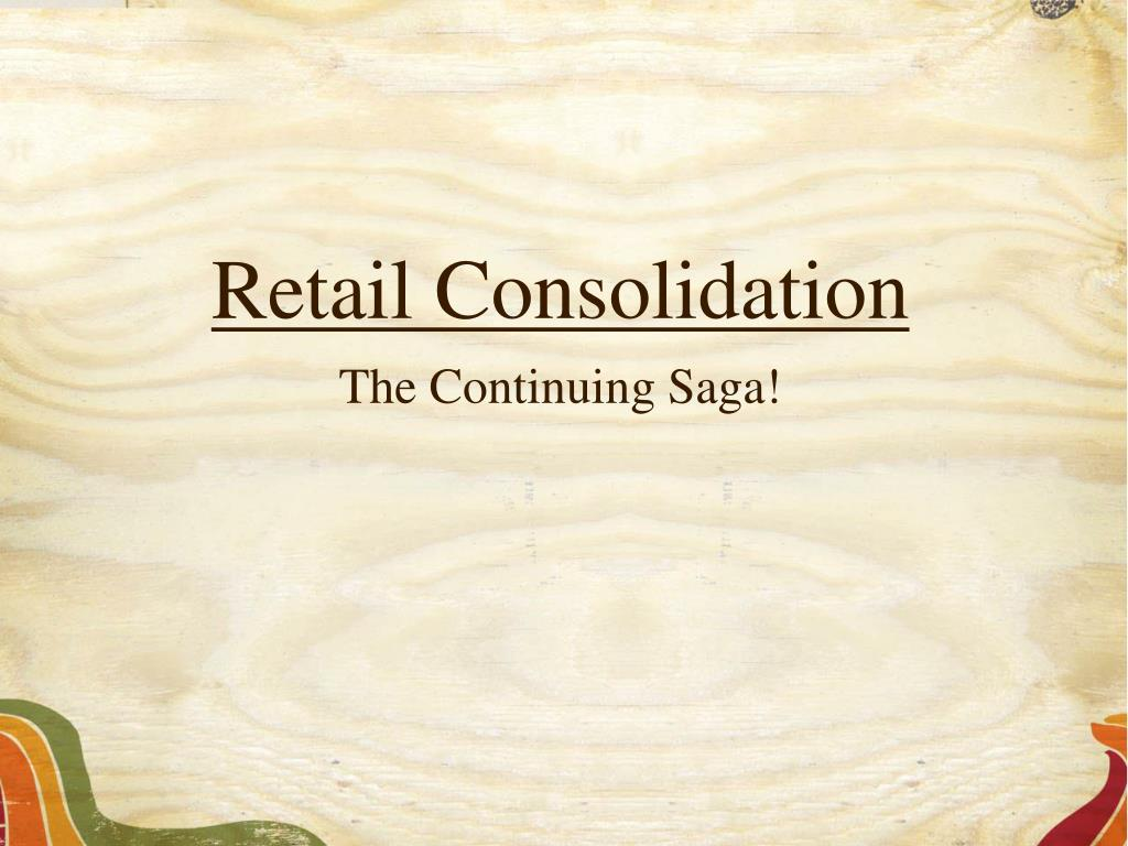 retail consolidation the continuing saga l.