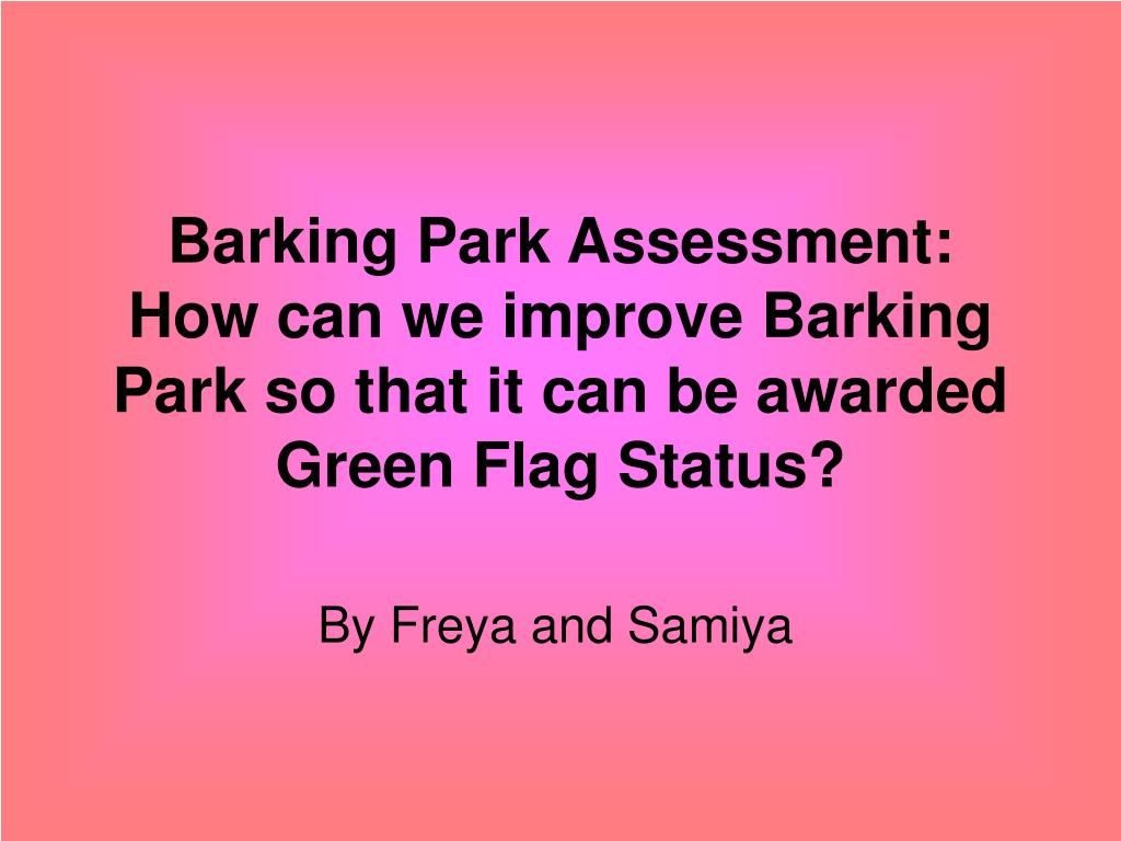 barking park assessment how can we improve barking park so that it can be awarded green flag status l.