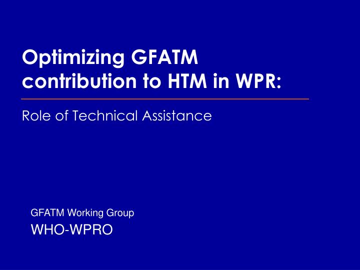 optimizing gfatm contribution to htm in wpr role of technical assistance n.