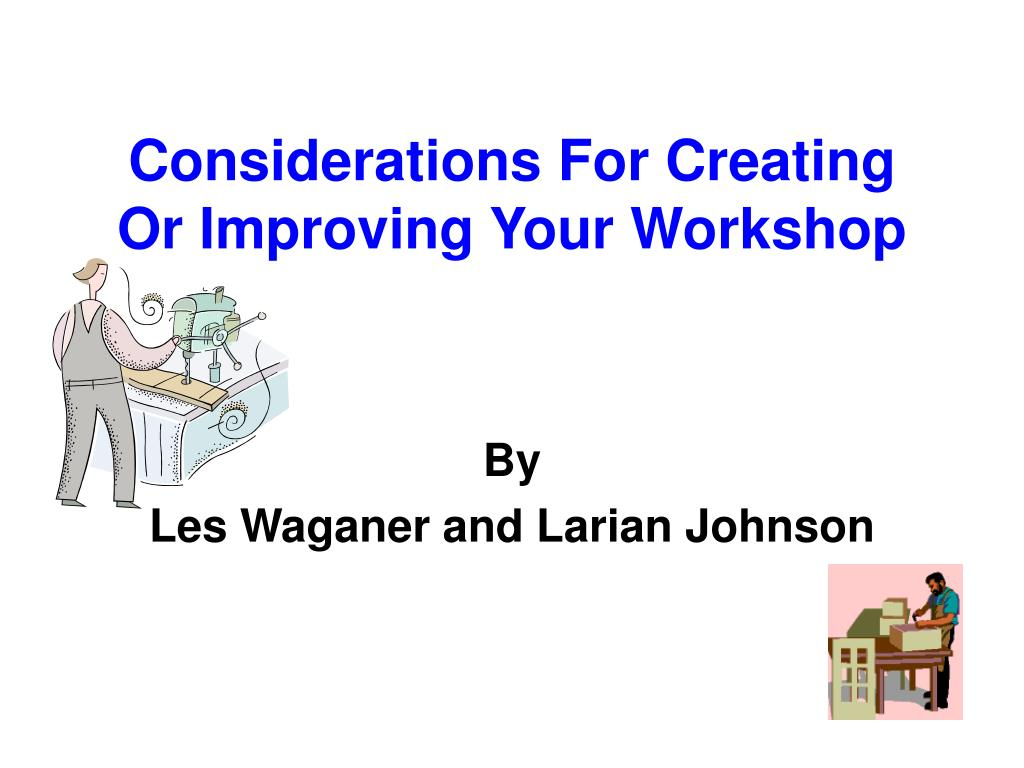 considerations for creating or improving your workshop l.