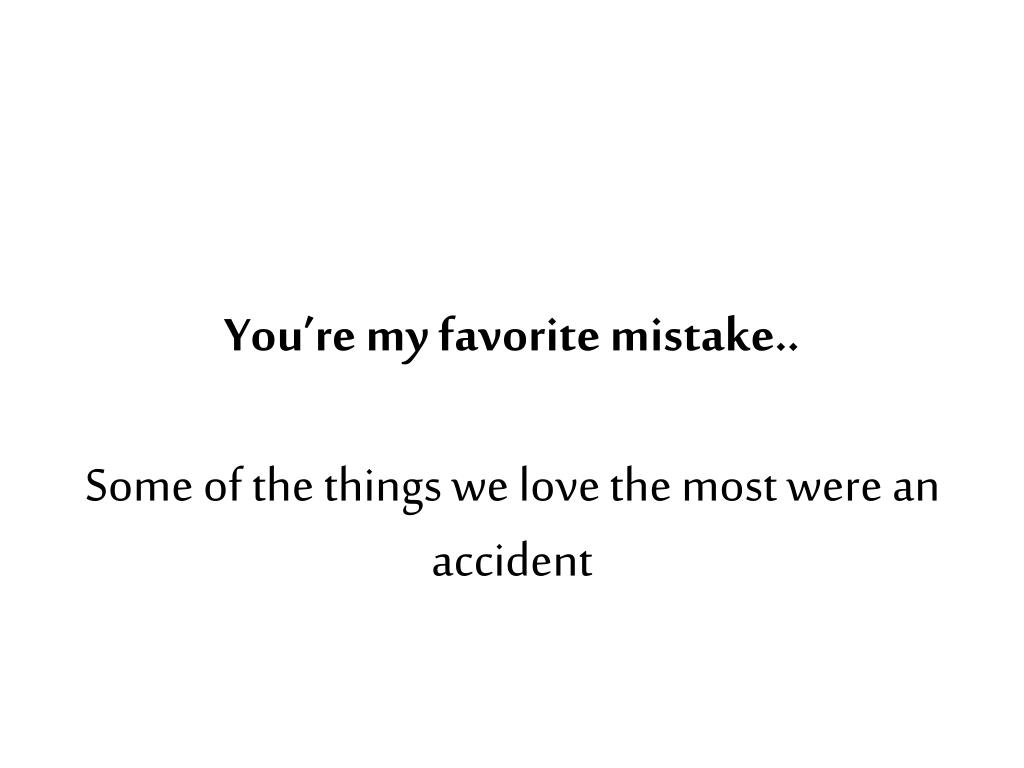 you re my favorite mistake some of the things we love the most were an accident l.