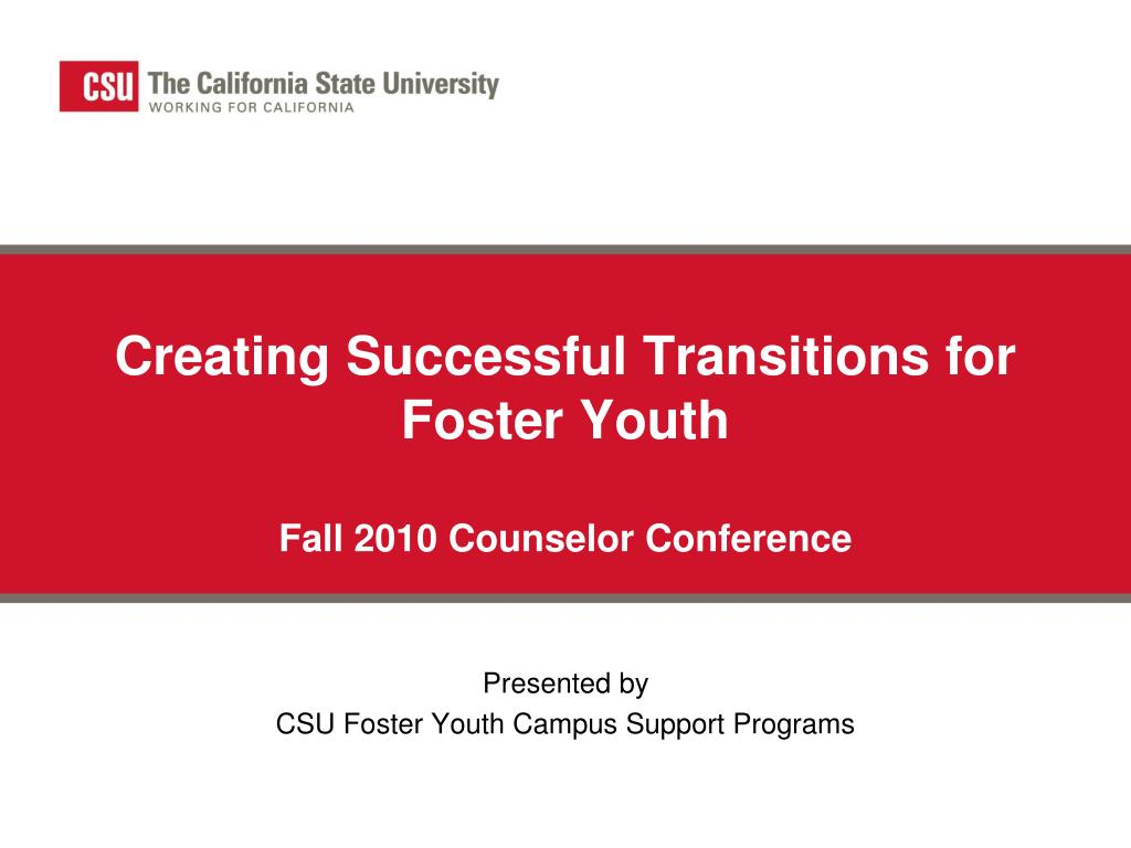 creating successful transitions for foster youth fall 2010 counselor conference l.